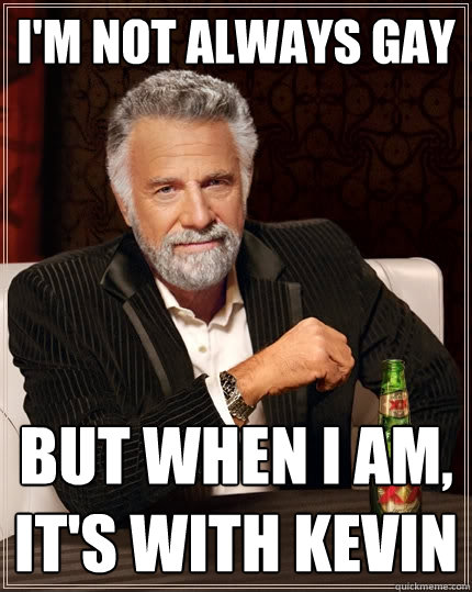 Im not always gay But when I am, its with Kevin