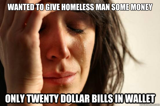 Wanted to give homeless man some money only twenty dollar bills in wallet - Wanted to give homeless man some money only twenty dollar bills in wallet  First World Problems
