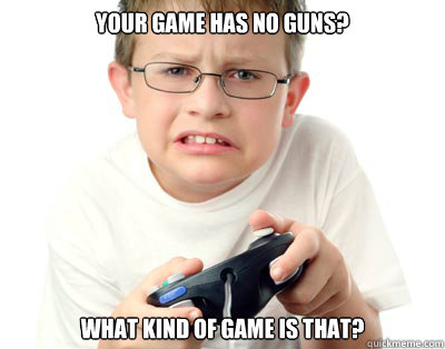 Your game has no guns? What kind of game is that?