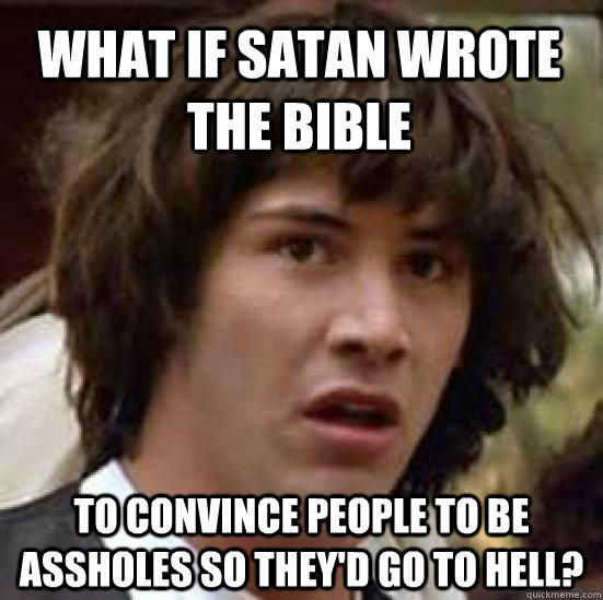 What if Satan Wrote The Bible To convince people to be assholes so they'd go to hell? - What if Satan Wrote The Bible To convince people to be assholes so they'd go to hell?  conspiracy keanu