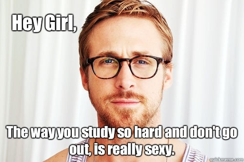 Hey Girl, The way you study so hard and don't go out, is really sexy.