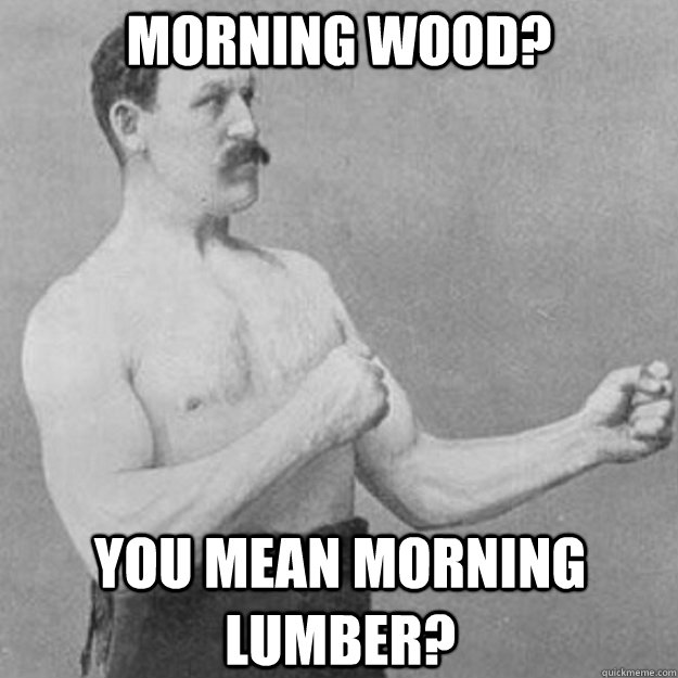 morning wood? you mean morning lumber? - morning wood? you mean morning lumber?  overly manly man
