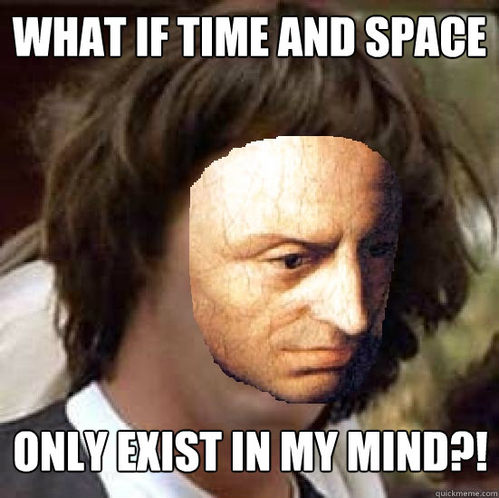 What if time and space  only exist in my mind?! - What if time and space  only exist in my mind?!  Conspiracy Kant