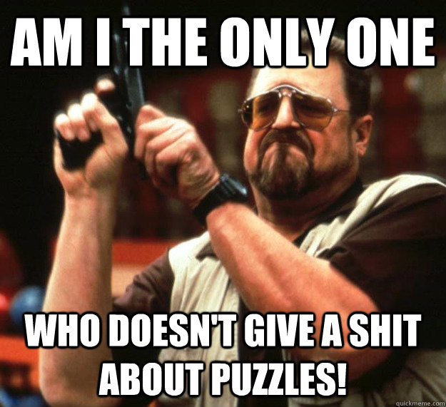Am I THE ONLY ONE Who doesn't give a shit about puzzles!