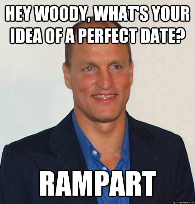 Hey Woody, what's your idea of a perfect date? Rampart  Scumbag Woody Harrelson
