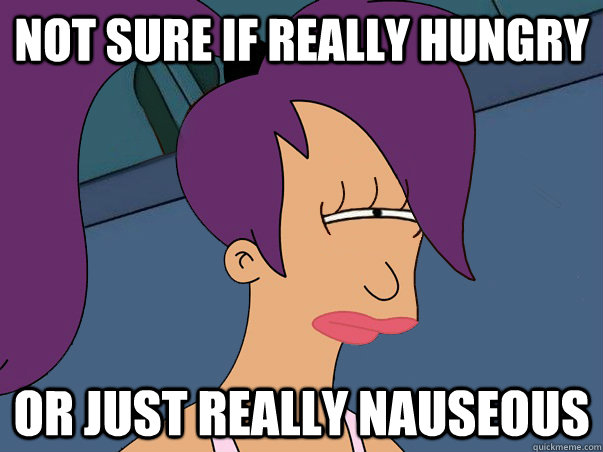 Not sure if really hungry or just really nauseous - Not sure if really hungry or just really nauseous  Leela Futurama