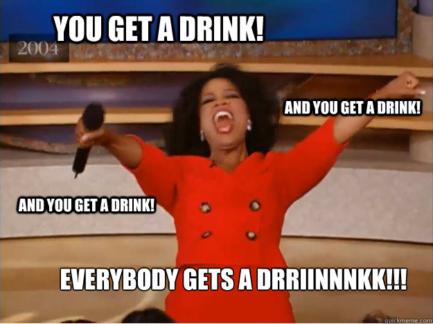 You get a drink! Everybody gets a drriinnnkk!!! and you get a drink! and you get a drink! - You get a drink! Everybody gets a drriinnnkk!!! and you get a drink! and you get a drink!  oprah you get a car