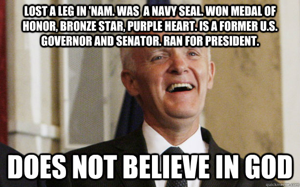 Lost a leg in 'nam. Was  a navy SEAL. Won Medal of honor, bronze star, purple heart. Is a former U.S. governor and senator. Ran for president.  does not believe in god - Lost a leg in 'nam. Was  a navy SEAL. Won Medal of honor, bronze star, purple heart. Is a former U.S. governor and senator. Ran for president.  does not believe in god  Bad Ass Bob Kerrey