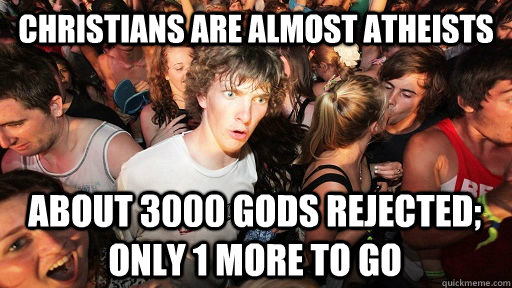 christians are almost atheists about 3000 gods rejected; only 1 more to go - christians are almost atheists about 3000 gods rejected; only 1 more to go  Sudden Clarity Clarence