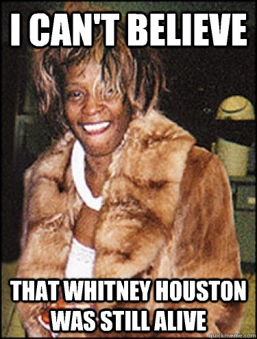 0bad43b30dde02bbe3e261525b35109ecbae7ddf5237d7c8b29a126ba9a3620e i can't believe that whitney houston was still alive whitney