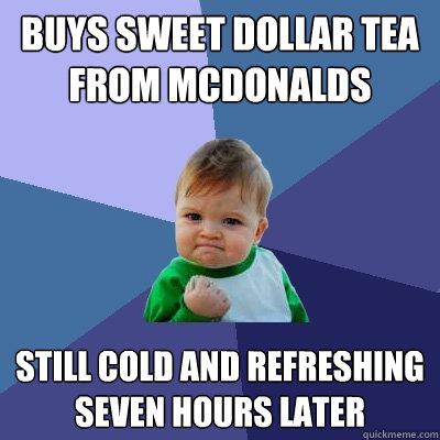 Buys sweet dollar tea from McDonalds  still cold and refreshing seven hours later  Success Kid