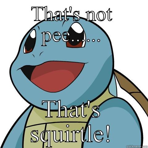 THAT'S NOT PEE...... THAT'S SQUIRTLE! Squirtle