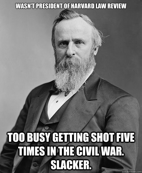 Wasn't President of Harvard Law Review Too busy getting shot five times in the Civil War.  Slacker. - Wasn't President of Harvard Law Review Too busy getting shot five times in the Civil War.  Slacker.  hip rutherford b hayes