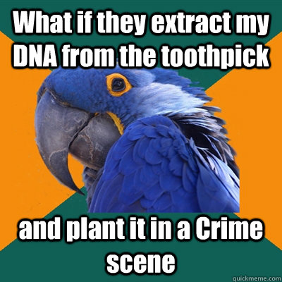 What if they extract my DNA from the toothpick  and plant it in a Crime scene - What if they extract my DNA from the toothpick  and plant it in a Crime scene  Paranoid Parrot