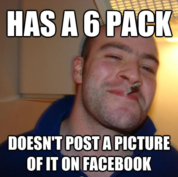 HAS A 6 PACK DOESN'T POST A PICTURE OF IT ON FACEBOOK - HAS A 6 PACK DOESN'T POST A PICTURE OF IT ON FACEBOOK  Misc