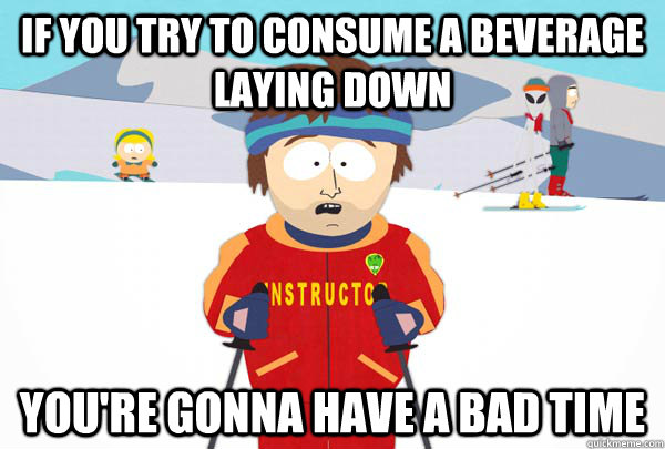 if you try to consume a beverage laying down you're gonna have a bad time - if you try to consume a beverage laying down you're gonna have a bad time  Super Cool Ski Instructor