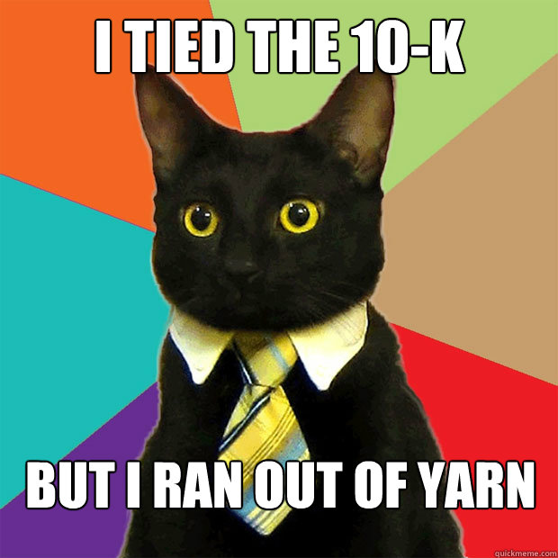 i tied the 10-K but i ran out of yarn - i tied the 10-K but i ran out of yarn  Business Cat