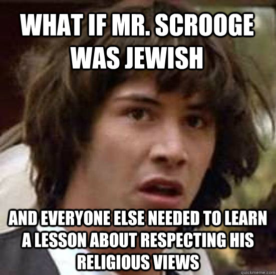 What if Mr. Scrooge was Jewish And everyone else needed to learn a lesson about respecting his religious views - What if Mr. Scrooge was Jewish And everyone else needed to learn a lesson about respecting his religious views  conspiracy keanu