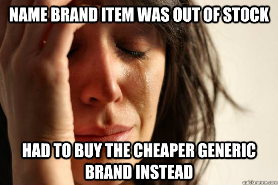 Name brand item was out of stock had to buy the cheaper generic brand instead - Name brand item was out of stock had to buy the cheaper generic brand instead  First World Problems