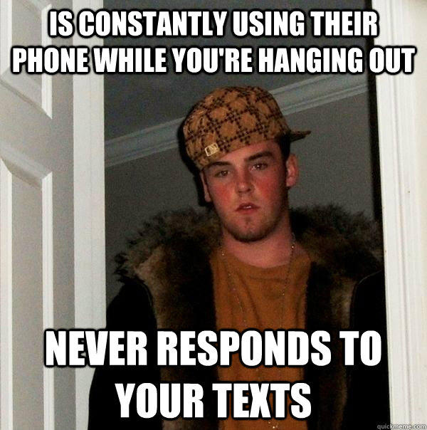 Is constantly using their phone while you're hanging out Never responds to your texts - Is constantly using their phone while you're hanging out Never responds to your texts  Scumbag Steve