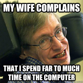 My Wife Complains That i spend far to much time on the computer - My Wife Complains That i spend far to much time on the computer  Misc