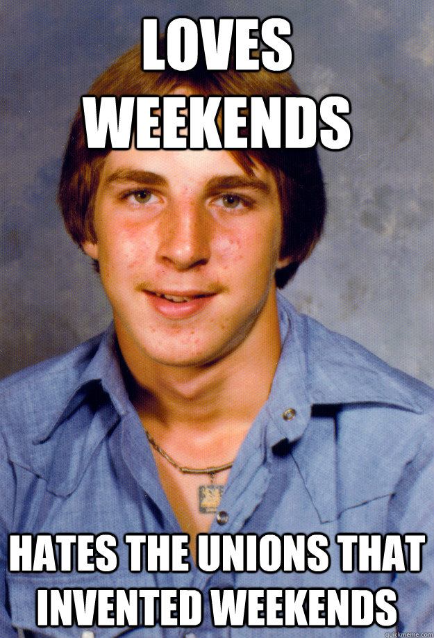 loves weekends hates the unions that invented weekends - loves weekends hates the unions that invented weekends  Old Economy Steven
