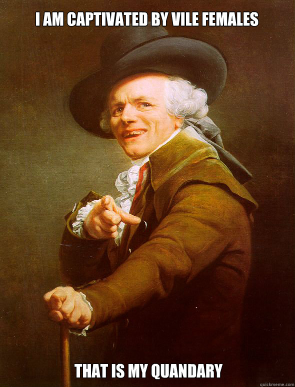 I am captivated by vile females That is my quandary - I am captivated by vile females That is my quandary  Joseph Ducreux
