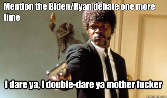 Mention the Biden/Ryan debate one more time I dare ya, I double-dare ya mother fucker - Mention the Biden/Ryan debate one more time I dare ya, I double-dare ya mother fucker  pulp fiction life