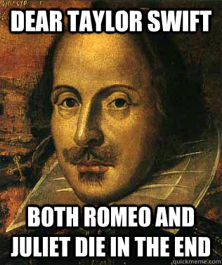 0bb5c4ee6d5764f5dc257aa7e9d74ccde969e92ce2c27b02edb274c7fdec5274 dear taylor swift both romeo and juliet die in the end conceited