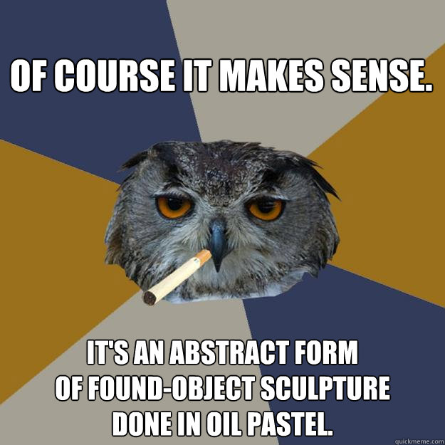 Of course it makes sense. It's an abstract form of found-object sculpture done in oil pastel.  Art Student Owl