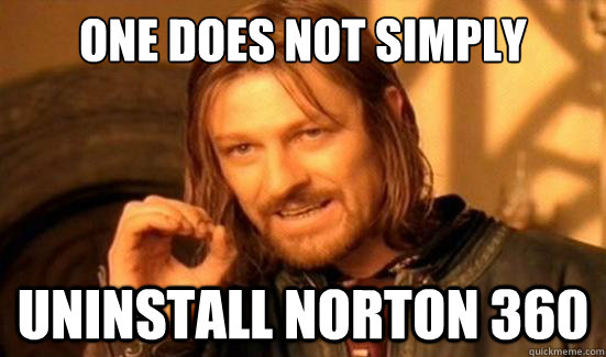 One Does Not Simply Uninstall Norton 360 - One Does Not Simply Uninstall Norton 360  Boromir