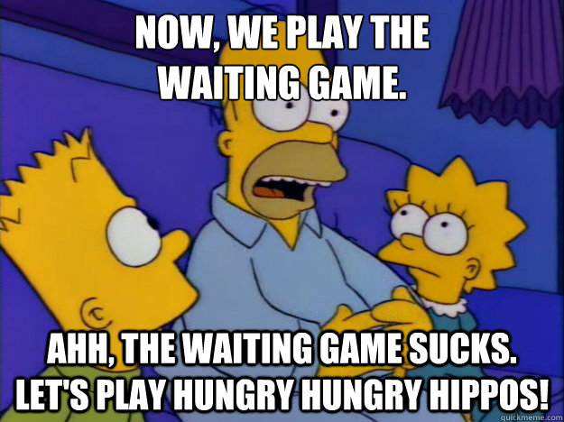 Now, we play the  waiting game.  Ahh, the waiting game sucks. Let's play Hungry Hungry Hippos! - Now, we play the  waiting game.  Ahh, the waiting game sucks. Let's play Hungry Hungry Hippos!  How it feels on OkCupid after sending out a message