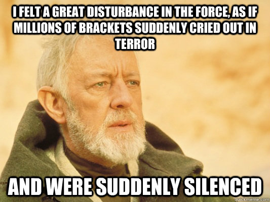 I felt a great disturbance in the Force, as if millions of brackets suddenly cried out in terror and were suddenly silenced - I felt a great disturbance in the Force, as if millions of brackets suddenly cried out in terror and were suddenly silenced  Obi Wan