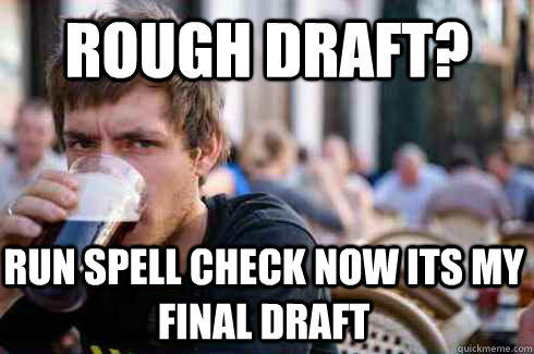 Rough Draft? run spell check now its my Final Draft - Rough Draft? run spell check now its my Final Draft  Lazy College Senior
