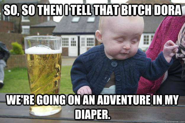 So, so then I tell that bitch Dora We're going on an adventure in my diaper. - So, so then I tell that bitch Dora We're going on an adventure in my diaper.  drunk baby