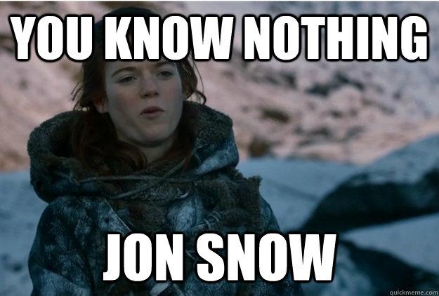 0bbdfc9a9dd1bb64eb7f5529255cbe7114a7b7de28780d080954dae30c4a9e06 you know nothing jon snow badass ygritte quickmeme