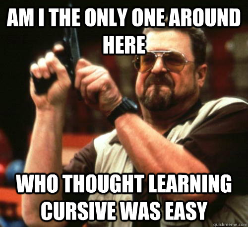 Am i the only one around here who thought learning cursive was easy - Am i the only one around here who thought learning cursive was easy  Am I The Only One Around Here
