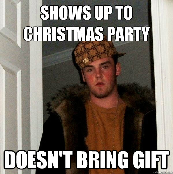 shows up to christmas party doesn't bring gift - shows up to christmas party doesn't bring gift  Scumbag Steve