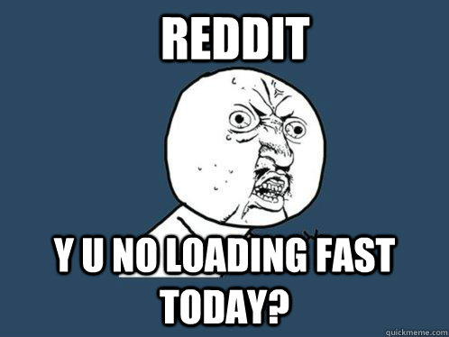 Reddit y u no loading fast today? - Reddit y u no loading fast today?  Y U No