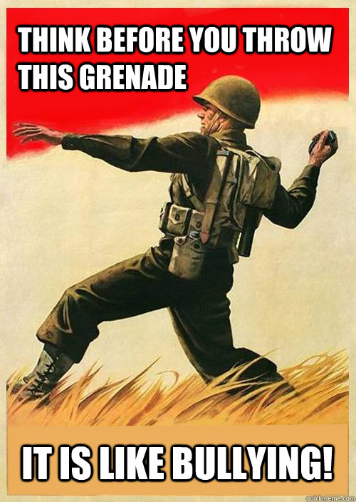 Think before you throw this grenade It is like bullying!