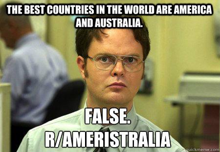 The best countries in the world are America and Australia. False. r/Ameristralia  Schrute