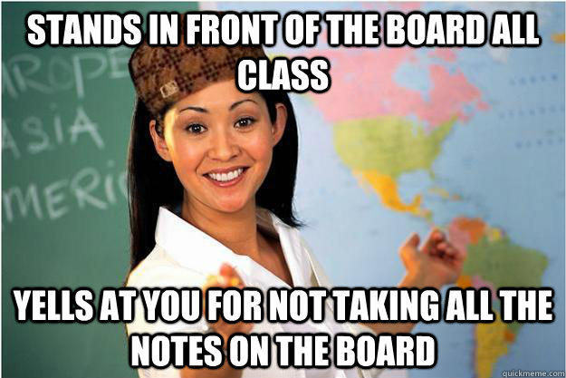 Stands in front of the board all class Yells at you for not taking all the notes on the board - Stands in front of the board all class Yells at you for not taking all the notes on the board  Scumbag Teacher