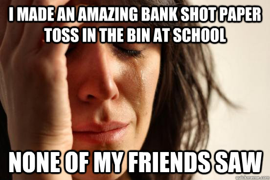 I made an amazing bank shot paper toss in the bin at school None of my friends saw - I made an amazing bank shot paper toss in the bin at school None of my friends saw  First World Problems