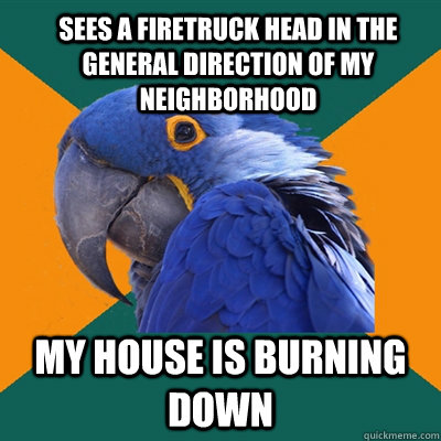Sees a firetruck head in the general direction of my neighborhood my house is burning down - Sees a firetruck head in the general direction of my neighborhood my house is burning down  ParanoidParrot