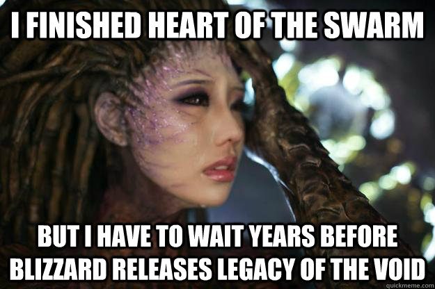 I finished Heart of the Swarm But I have to wait years before Blizzard releases Legacy of the Void - I finished Heart of the Swarm But I have to wait years before Blizzard releases Legacy of the Void  First World Kerrigan Problems