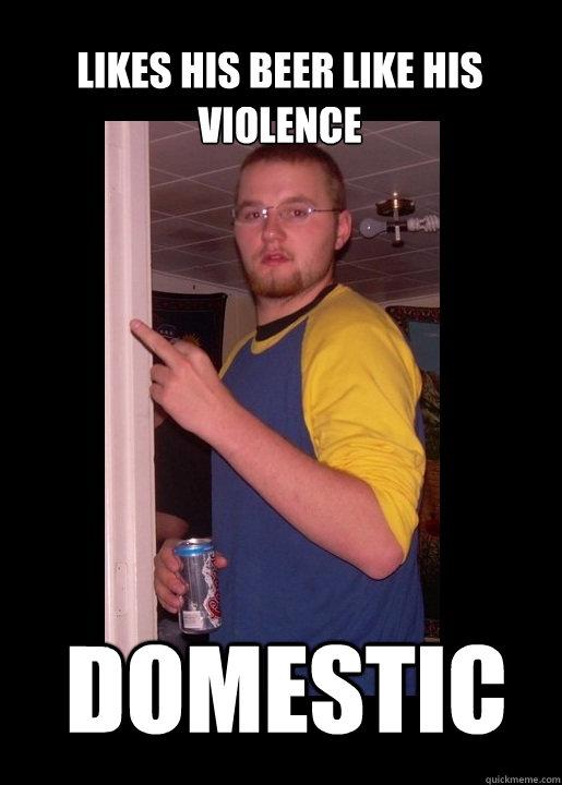 likes his beer like his violence domestic