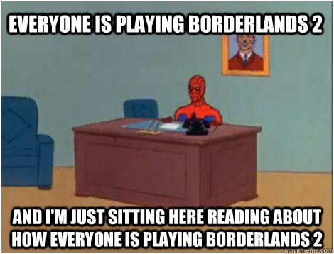 and i'm just sitting here reading about how everyone is playing borderlands 2 everyone is playing borderlands 2