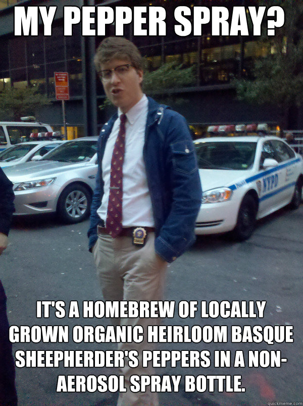 My pepper spray? It's a homebrew of locally grown organic heirloom Basque Sheepherder's peppers in a non-aerosol spray bottle.  Hipster Cop
