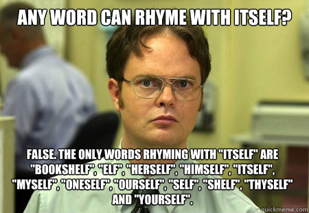Any word can rhyme with itself? False. The only words rhyming with