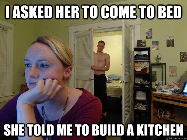 I asked her to come to bed  she told me to build a kitchen